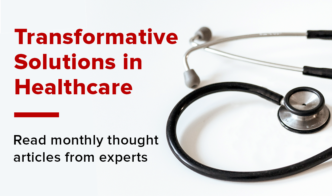Transformative Solutions in Healthcare | Read monthly thought articles from experts