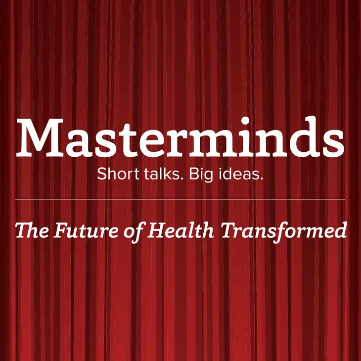 Masterminds: Short talks. Big ideas. — The Future of Health Transformed
